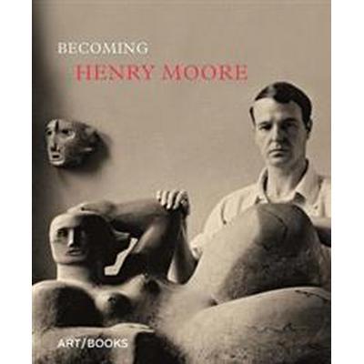 Becoming Henry Moore (Inbunden, 2017)