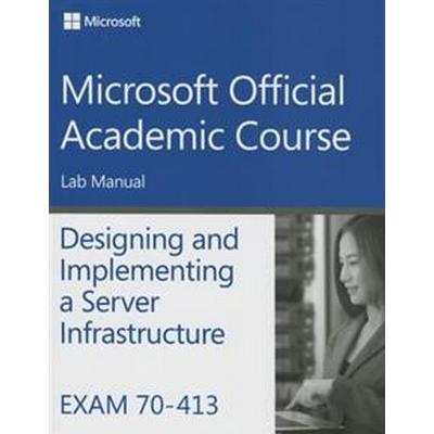 Exam 70-413 Designing and Implementing a Server Infrastructure Lab Manual (Häftad, 2015)