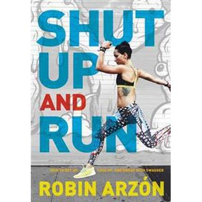 Shut Up and Run: How to Get Up, Lace Up, and Sweat with Swagger (Inbunden, 2016)