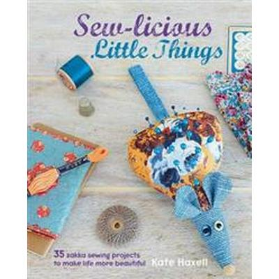 Sew-Licious Little Things: 35 Zakka Sewing Projects to Make Life More Beautiful (Inbunden, 2015)