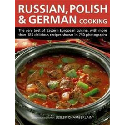 Russian, Polish & German Cooking: The Very Best of Eastern European Cuisine, with More Than 185 Delicious Recipes Shown in 750 Photographs (Inbunden, 2017)
