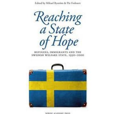 Reaching a state of hope: refugees, immigrants and the swedish welfare state, 1930-2000 (E-bok, 2014)