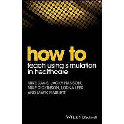 How to Teaching Using Simulation in Healthcare (Häftad, 2017)