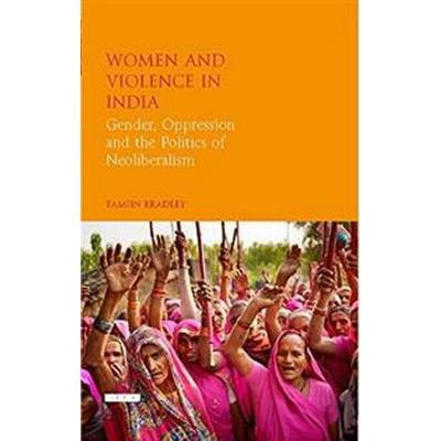 Women and Violence in India: Gender, Oppression and the Politics of Neoliberalism (Inbunden, 2017)