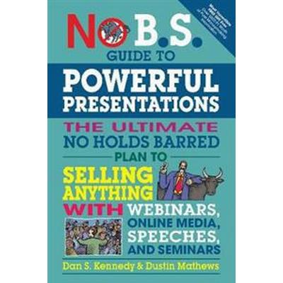 No B.S. Guide to Powerful Presentations: The Ultimate No Holds Barred Plan to Sell Anything with Webinars, Online Media, Speeches, and Seminars (Häftad, 2017)