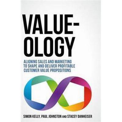 Value-Ology: Aligning Sales and Marketing to Shape and Deliver Profitable Customer Value Propositions (Inbunden, 2017)