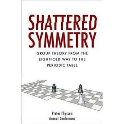 Shattered Symmetry: Group Theory from the Eightfold Way to the Periodic Table (Inbunden, 2017)