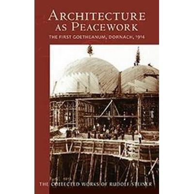 Architecture as Peacework: The First Goetheanum, Dornach, 1914 (Häftad, 2017)