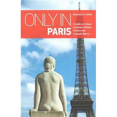 Only in Paris: A Guide to Unique Locations, Hidden Corners and Unusual Objects (Häftad, 2016)