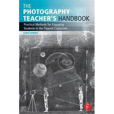 The Photography Teacher's Handbook: Practical Methods for Engaging Students in the Flipped Classroom (Häftad, 2016)