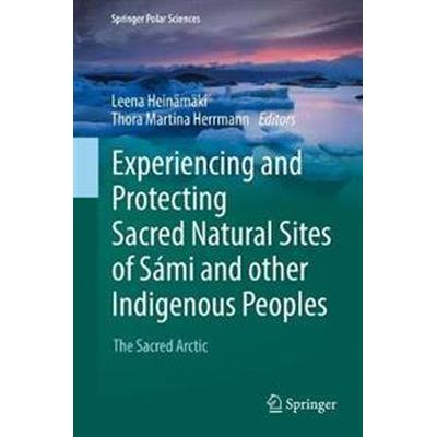 Experiencing and Protecting Sacred Natural Sites of Sámi and Other Indigenous Peoples (Inbunden, 2017)