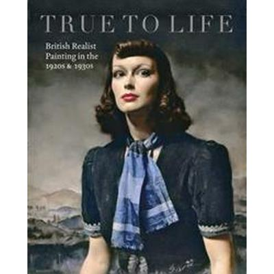 True to Life: British Realist Painting in the 1920s and 1930s (Häftad, 2017)