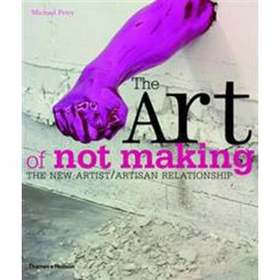The Art of Not Making: The New Artist/Artisan Relationship (Häftad, 2012)