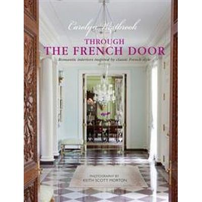 Through the French Door: Romantic Interiors Inspired by Classic French Style (Inbunden, 2017)