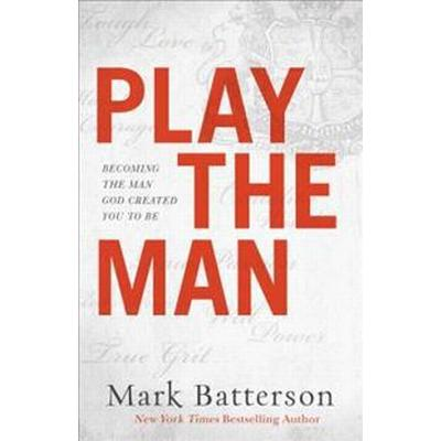 Play the Man: Becoming the Man God Created You to Be (Inbunden, 2017)