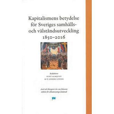 Kapitalismens betydelse för Sveriges samhälls- och välståndsutveckling 1850-2016 (Inbunden, 2017)