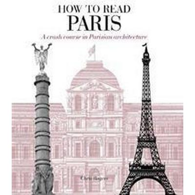How to Read Paris: A Crash Course in Parisian Architecture (Häftad, 2018)