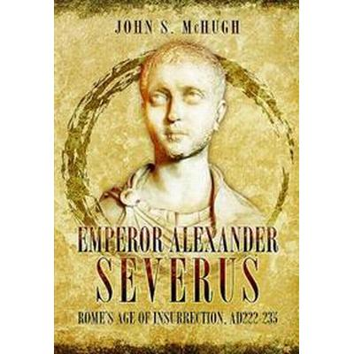 Emperor Alexander Severus: Rome's Age of Insurrection, Ad222-235 (Inbunden, 2017)