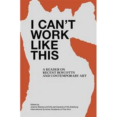 I Can't Work Like This: A Reader on Recent Boycotts and Contemporary Art (Häftad, 2017)