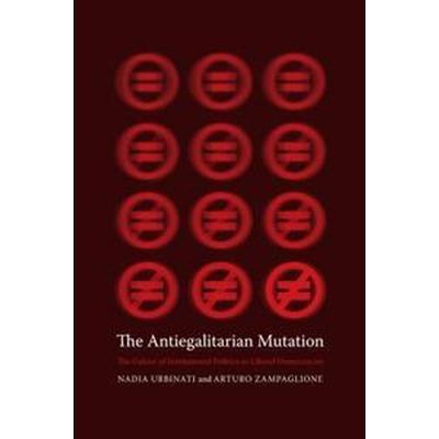 The Antiegalitarian Mutation: The Failure of Institutional Politics in Liberal Democracies (Inbunden, 2016)
