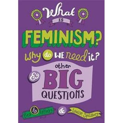 What is Feminism? Why do we need It? And Other Big Questions (Inbunden, 2016)
