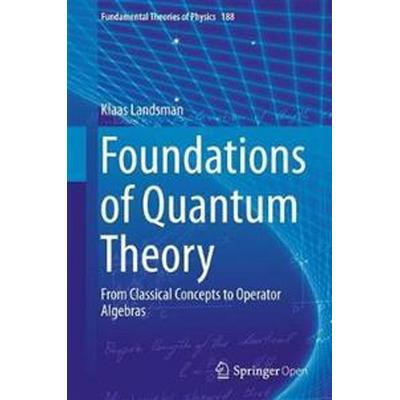 Foundations of Quantum Theory: From Classical Concepts to Operator Algebras (Inbunden, 2017)