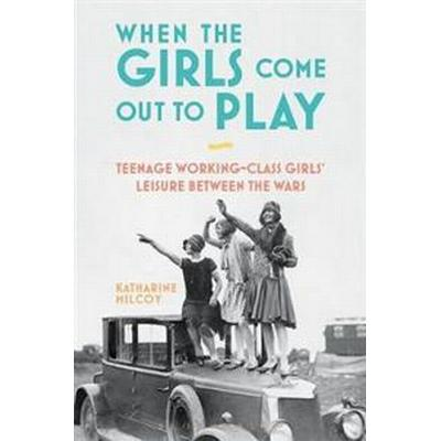 When the Girls Come Out to Play: Teenage Working-Class Girls' Leisure Between the Wars (Häftad, 2017)