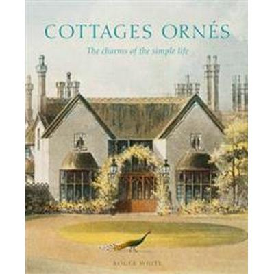 Cottages Ornes: The Charms of the Simple Life (Inbunden, 2017)
