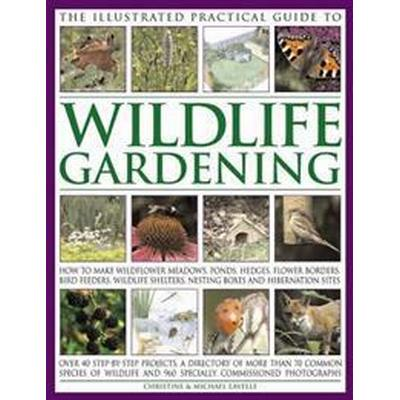 The Illustrated Practical Guide to Wildlife Gardening: How to Make Wildflower Meadows, Ponds, Hedges, Flower Borders, Bird Feeders, Wildlife Shelters, (Häftad, 2017)