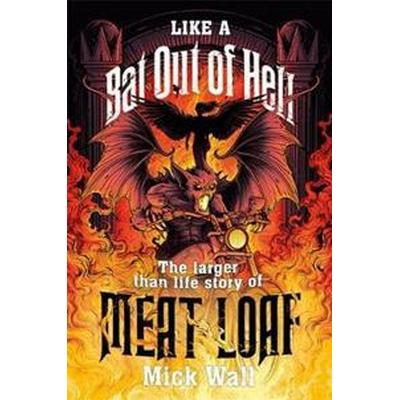 Like a bat out of hell - the larger than life story of meat loaf (Inbunden, 2017)