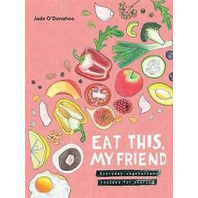 Eat this, my friend - everyday vegetarian recipes for sharing (Inbunden, 2017)