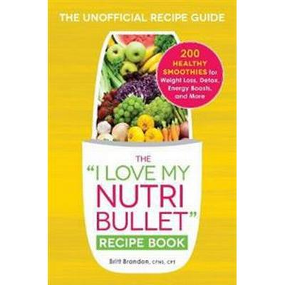 The I Love My Nutribullet Recipe Book: 200 Healthy Smoothies for Weight Loss, Detox, Energy Boosts, and More (Häftad, 2015)