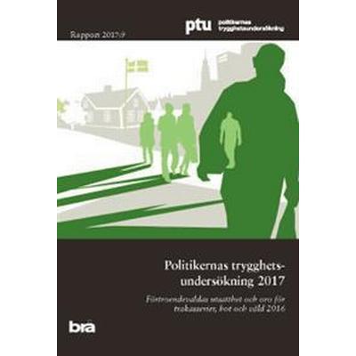 Politikernas trygghetsundersökning 2017. Brå rapport 2017:9: Förtroendevaldas utsatthet och oro för trakasserier, hot och våld 2016. PTU (Häftad, 2017)