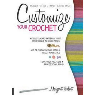 Customize Your Crochet: Adjust to Fit; Embellish to Taste (Häftad, 2015)