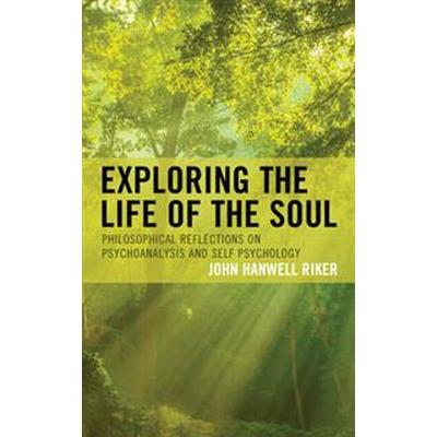 Exploring the Life of the Soul: Philosophical Reflections on Psychoanalysis and Self Psychology (Inbunden, 2017)