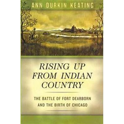 Rising Up from Indian Country: The Battle of Fort Dearborn and the Birth of Chicago (Inbunden, 2012)