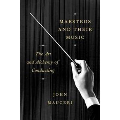 Maestros and Their Music: The Art and Alchemy of Conducting (Inbunden, 2017)