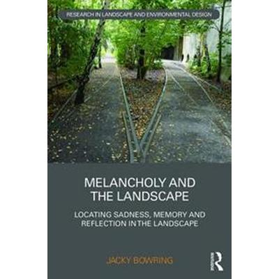 Melancholy and the Landscape: Locating Sadness, Memory and Reflection in the Landscape (Inbunden, 2016)