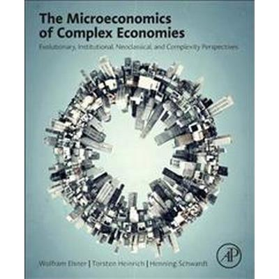The Microeconomics of Complex Economies: Evolutionary, Institutional, Neoclassical, and Complexity Perspectives (Inbunden, 2014)