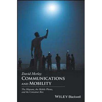 Communications and Mobility: The Migrant, the Mobile Phone, and the Container Box (Häftad, 2017)