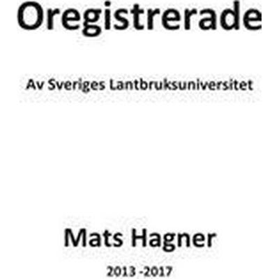 Oregistrerade av Sveriges Lantbruksuniversitet Mats Hagner 2013 -2017 (E-bok, 2017)