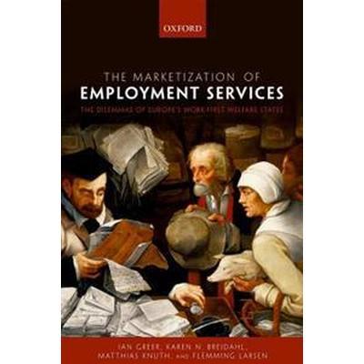The Marketization of Employment Services: The Dilemmas of Europe's Work-First Welfare State (Inbunden, 2017)