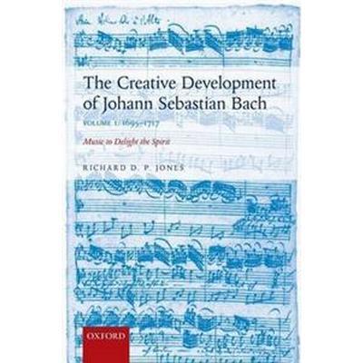 Creative Development of Johann Sebastian Bach: 1695-1717 Volume I: Music to Delight the Spirit (Häftad, 2015)