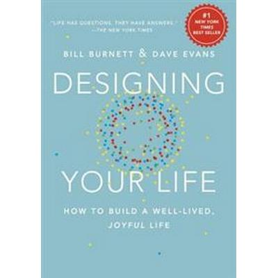Designing Your Life: How to Build a Well-Lived, Joyful Life (Inbunden, 2016)