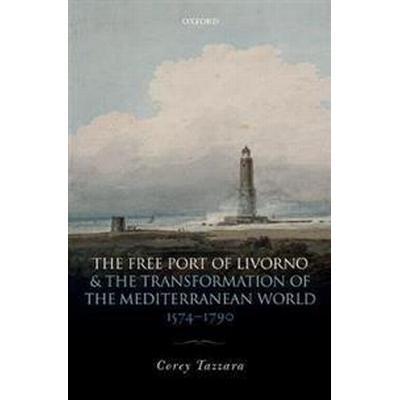 The Free Port of Livorno and the Transformation of the Mediterranean World (Inbunden, 2017)