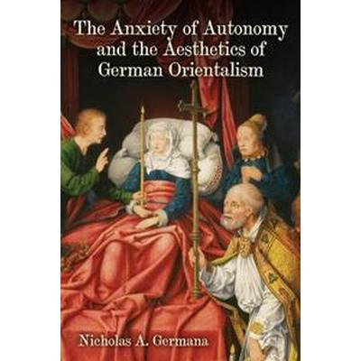 The Anxiety of Autonomy and the Aesthetics of German Orientalism (Inbunden, 2017)