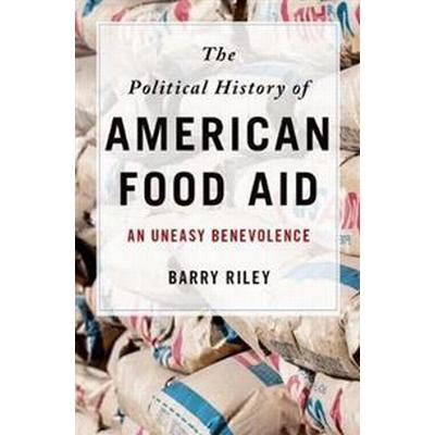 The Political History of American Food Aid: An Uneasy Benevolence (Inbunden, 2017)