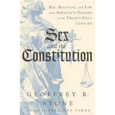 Sex and the Constitution: Sex, Religion, and Law from America's Origins to the Twenty-First Century (Inbunden, 2017)