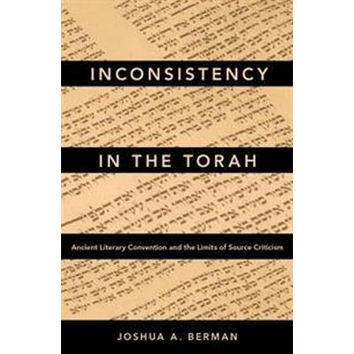 Inconsistency in the Torah: Ancient Literary Convention and the Limits of Source Criticism (Inbunden, 2017)