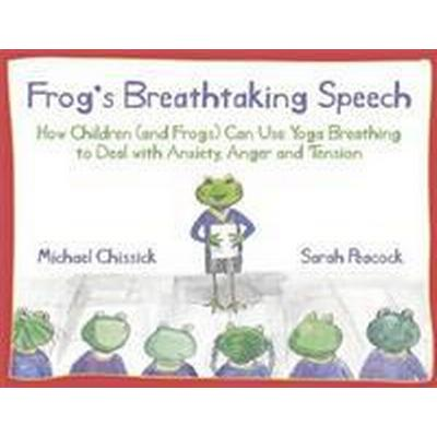Frog's Breathtaking Speech: How Children (and Frogs) Can Use the Breath to Deal with Anxiety, Anger and Tension (Inbunden, 2012)